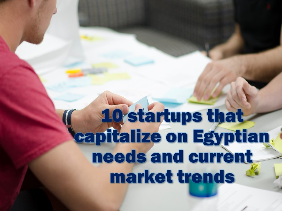 10 startups that capitalize on Egyptian needs and current market trends