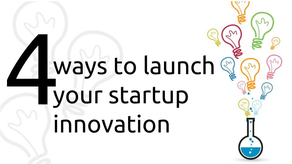 Four ways to launch your startup innovation